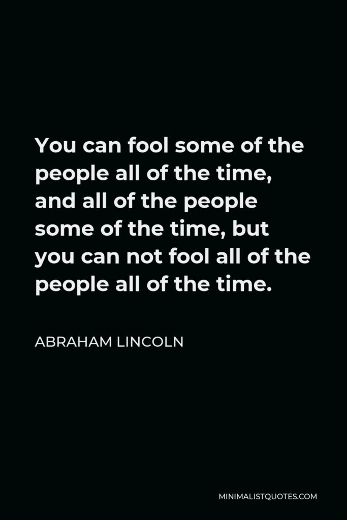 Abraham Lincoln Quote - You can fool some of the people all of the time, and all of the people some of the time, but you can not fool all of the people all of the time.