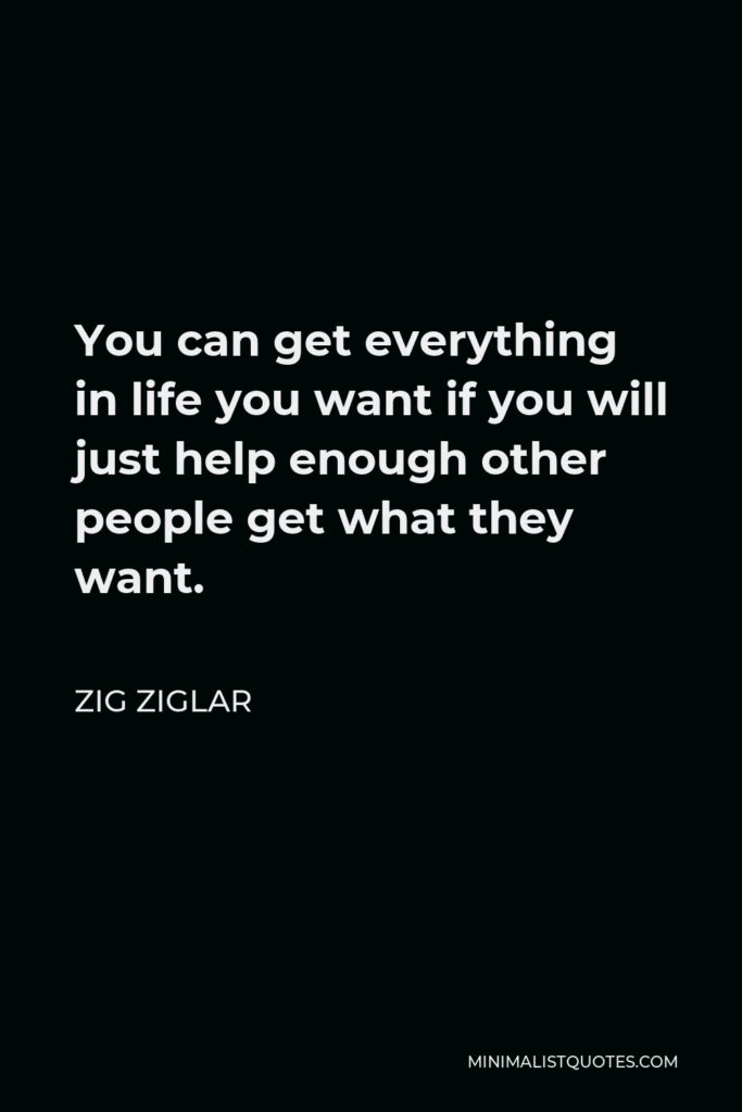 Zig Ziglar Quote - You can get everything in life you want if you will just help enough other people get what they want.