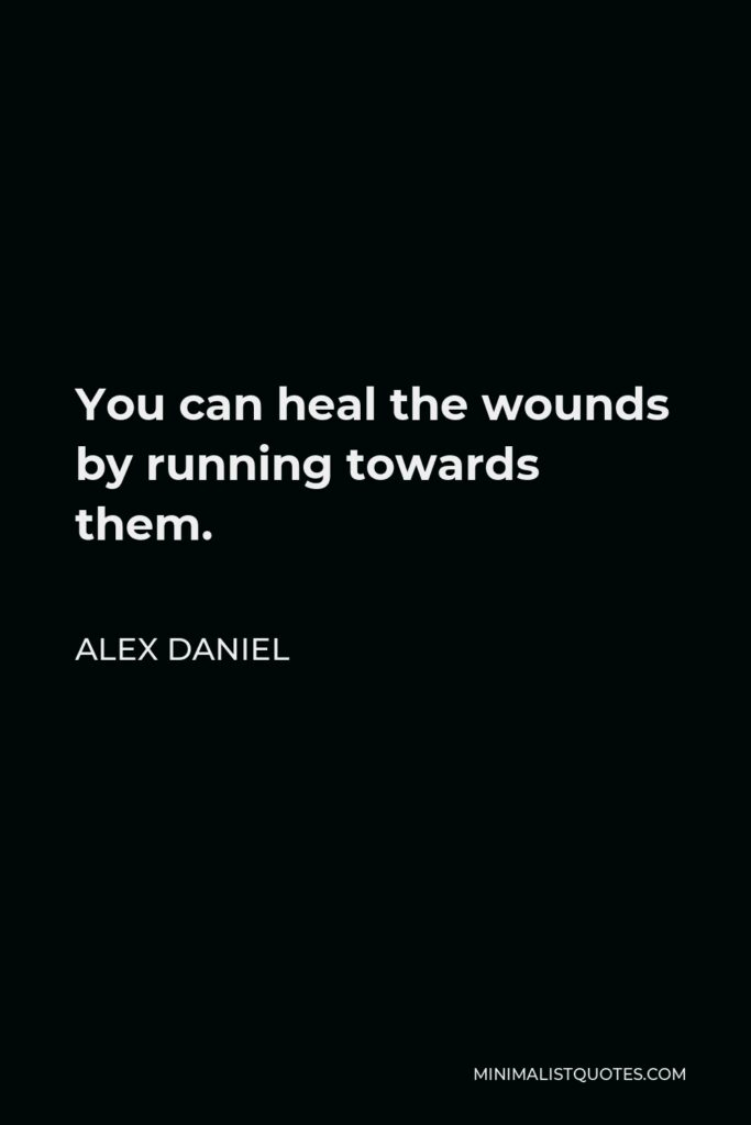 Alex Daniel Quote - You can heal the wounds by running towards them.