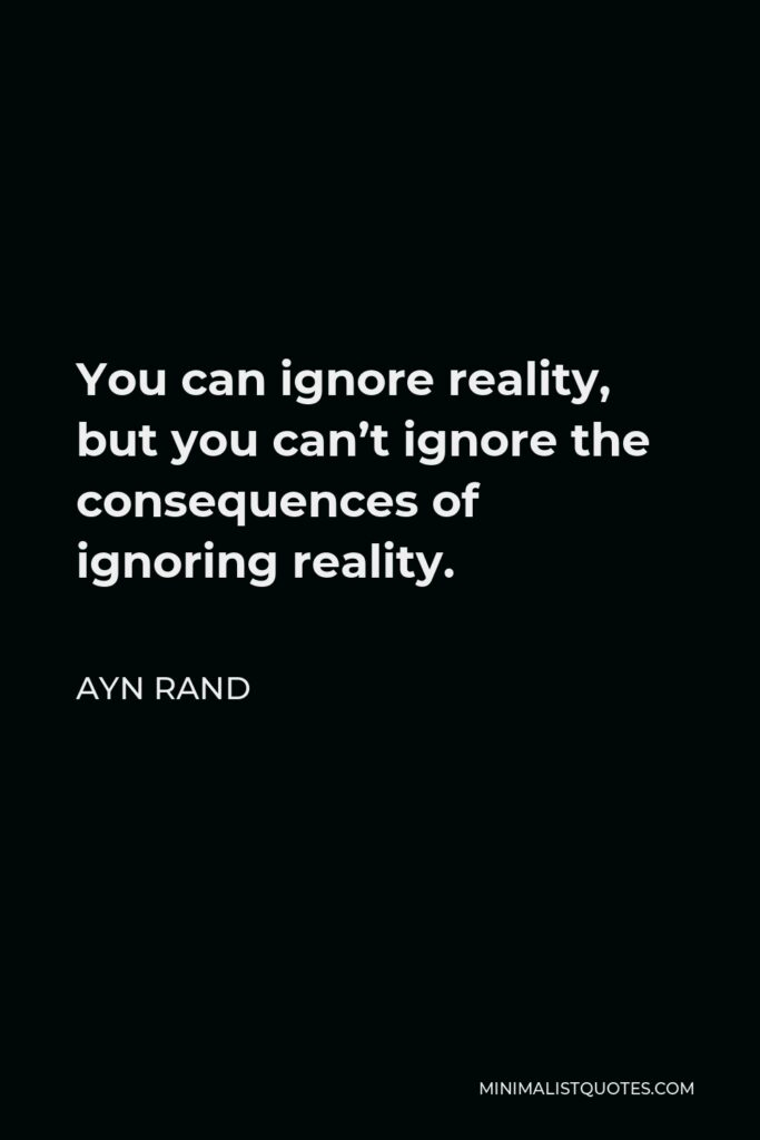 Ayn Rand Quote - You can ignore reality, but you can't ignore the consequences of ignoring reality.