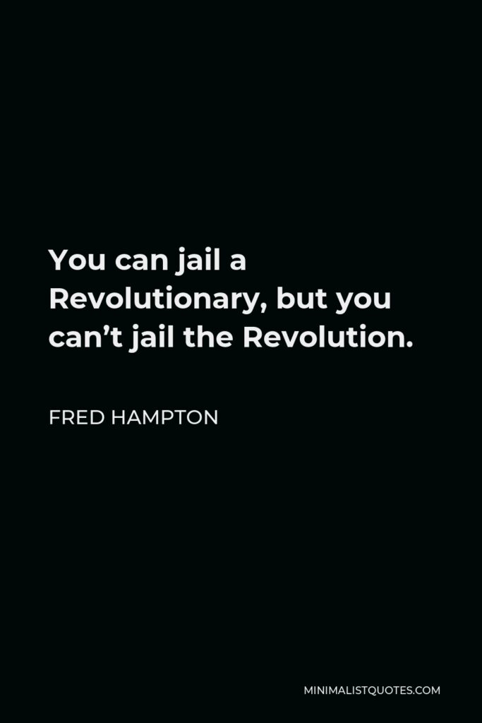 Fred Hampton Quote - You can jail a Revolutionary, but you can't jail the Revolution.