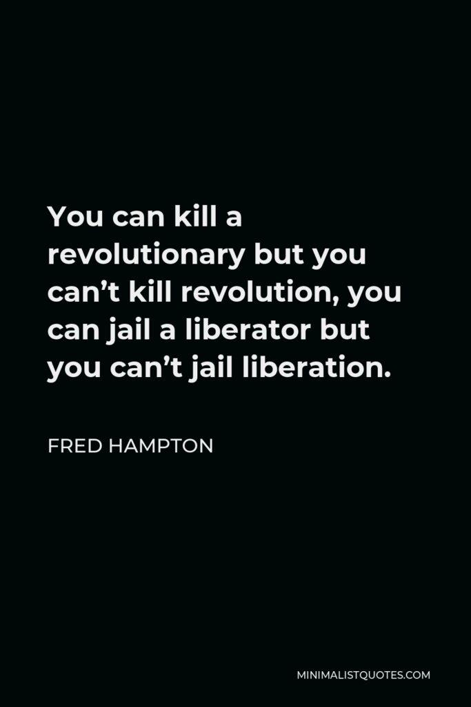 Fred Hampton Quote - You can kill a revolutionary but you can't kill revolution, you can jail a liberator but you can't jail liberation.
