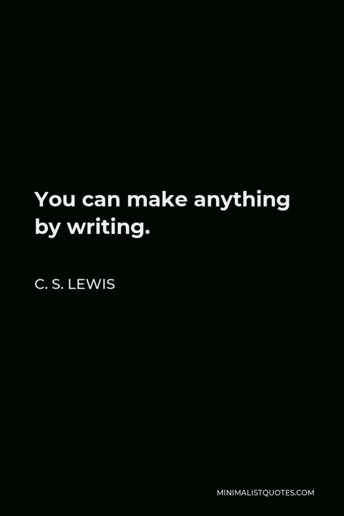 C. S. Lewis Quote - You can make anything by writing.