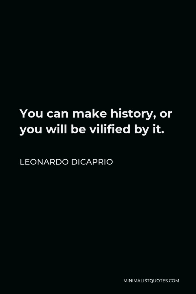 Leonardo DiCaprio Quote - You can make history, or you will be vilified by it.