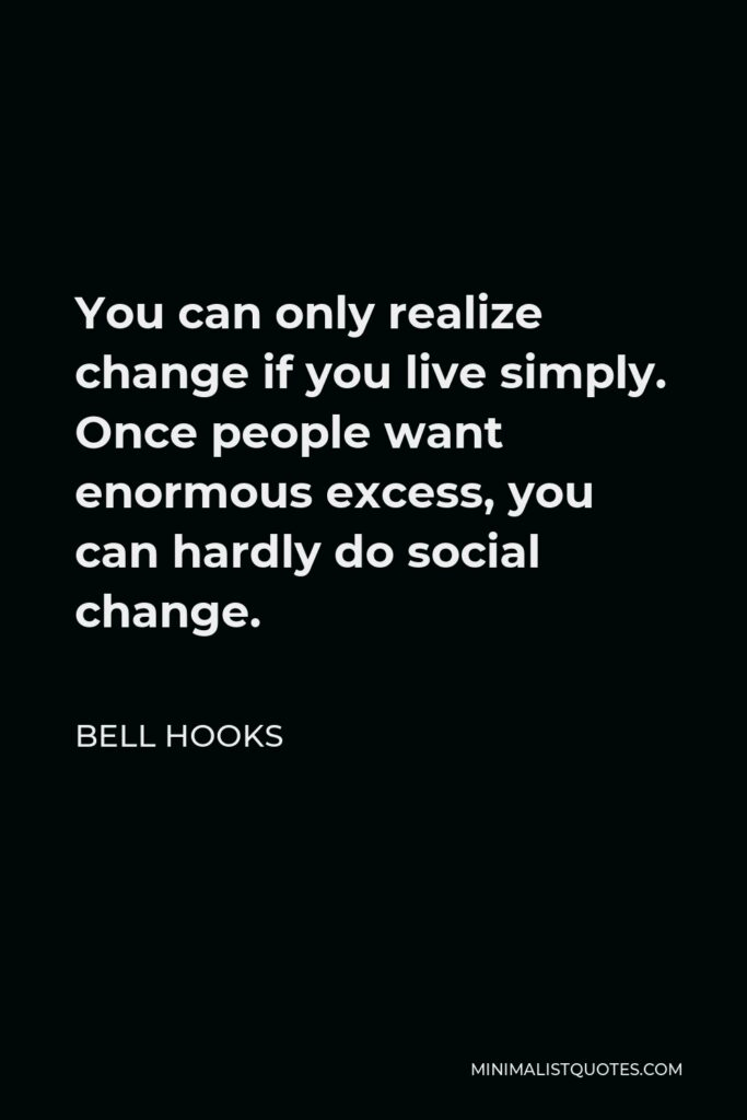 Bell Hooks Quote - You can only realize change if you live simply. Once people want enormous excess, you can hardly do social change.