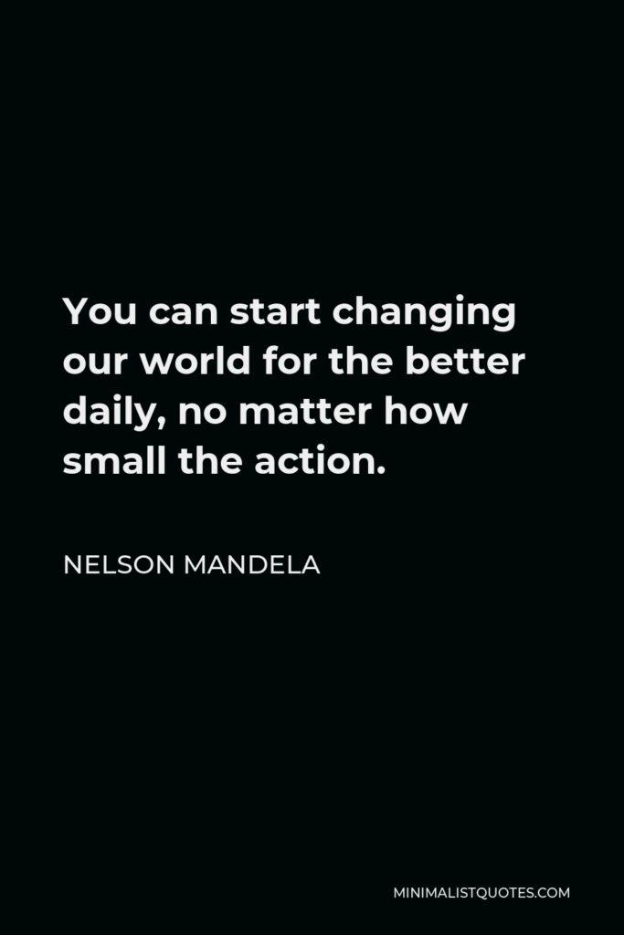 Nelson Mandela Quote - You can start changing our world for the better daily, no matter how small the action.