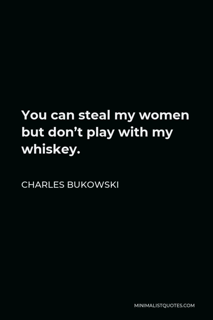 Charles Bukowski Quote - You can steal my women but don't play with my whiskey.