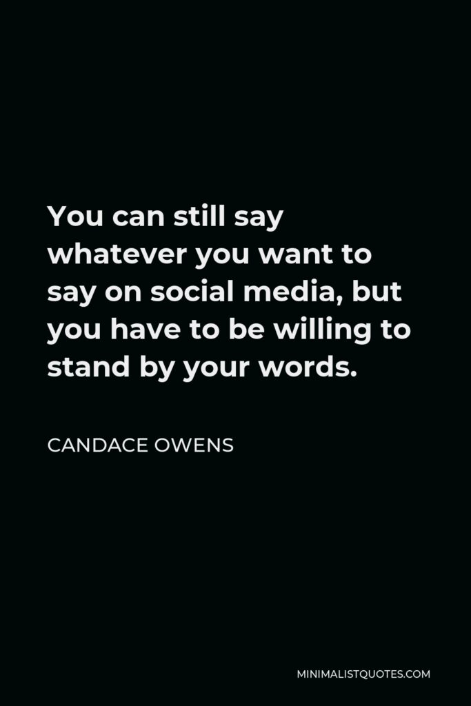 Candace Owens Quote - You can still say whatever you want to say on social media, but you have to be willing to stand by your words.