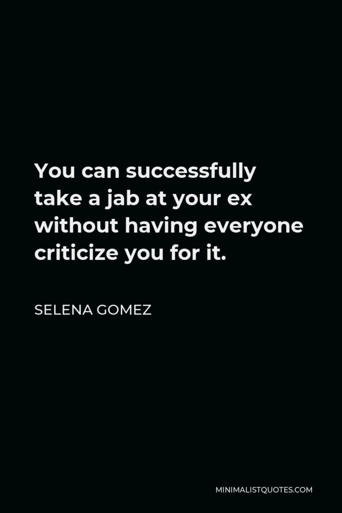 Selena Gomez Quote - You can successfully take a jab at your ex without having everyone criticize you for it.