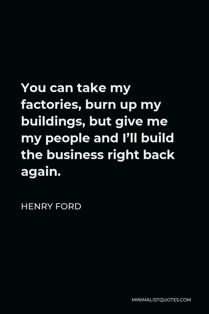 Henry Ford Quote - You can take my factories, burn up my buildings, but give me my people and I'll build the business right back again.