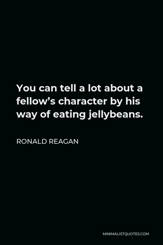 Ronald Reagan Quote - You can tell a lot about a fellow's character by his way of eating jellybeans.