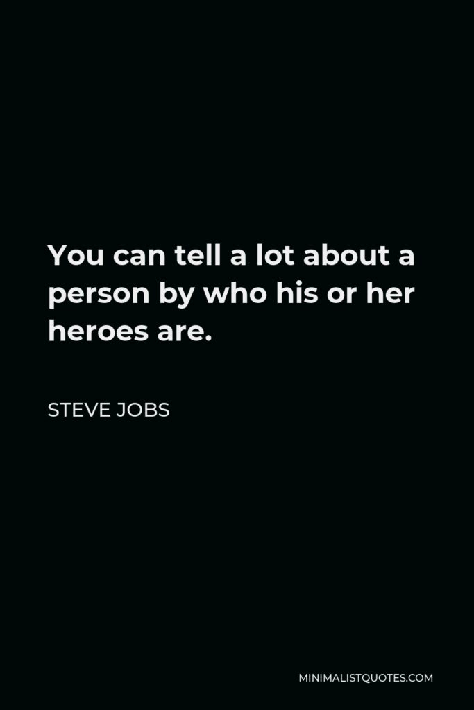 Steve Jobs Quote - You can tell a lot about a person by who his or her heroes are.