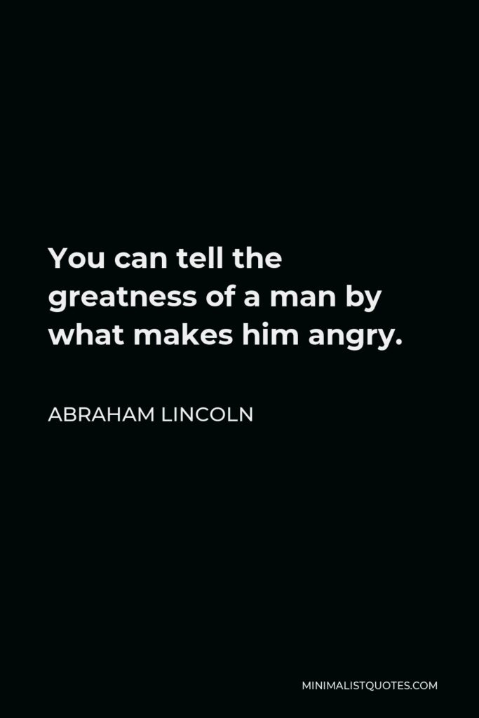 Abraham Lincoln Quote - You can tell the greatness of a man by what makes him angry.