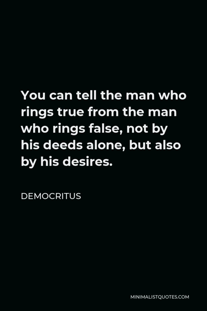 Democritus Quote - You can tell the man who rings true from the man who rings false, not by his deeds alone, but also by his desires.