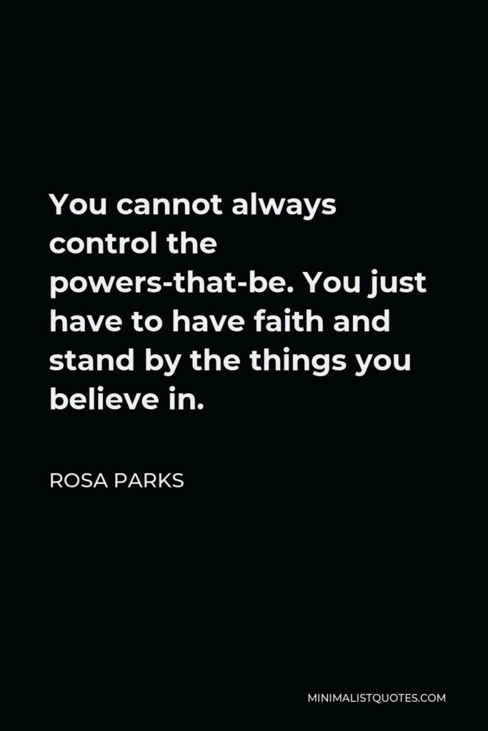 Rosa Parks Quote - You cannot always control the powers-that-be. You just have to have faith and stand by the things you believe in.