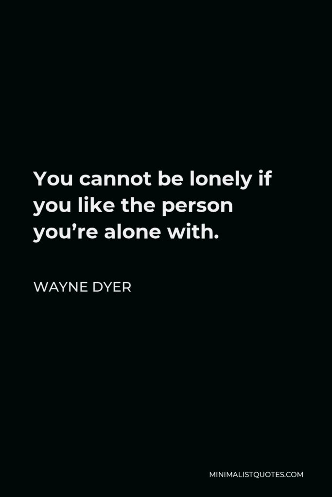 Wayne Dyer Quote - You cannot be lonely if you like the person you're alone with.