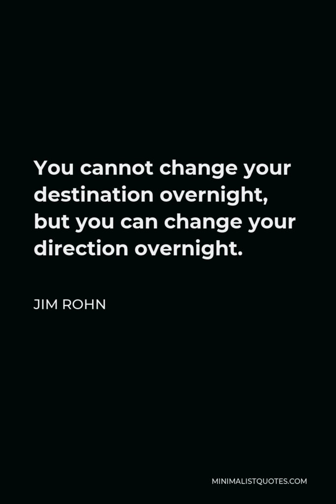 Jim Rohn Quote - You cannot change your destination overnight, but you can change your direction overnight.