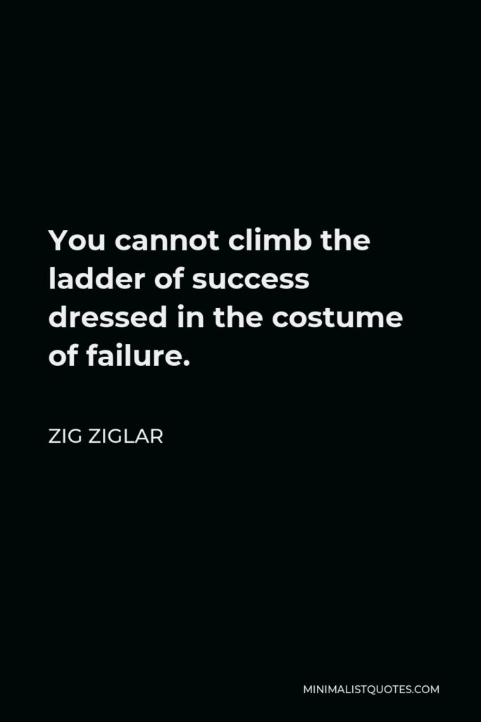 Zig Ziglar Quote - You cannot climb the ladder of success dressed in the costume of failure.
