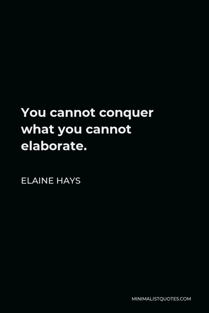 Elaine Hays Quote - You cannot conquer what you cannot elaborate.