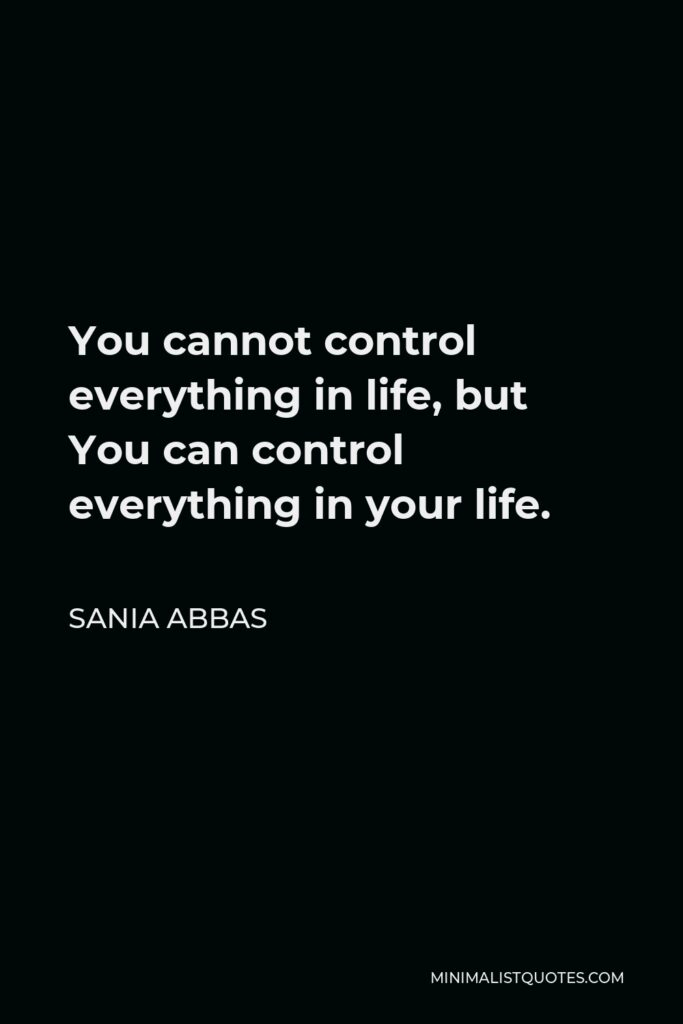 Sania Abbas Quote - You cannot control everything in life, but You can control everything in your life.