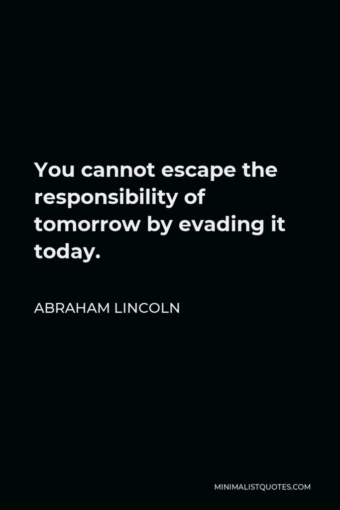 Abraham Lincoln Quote - You cannot escape the responsibility of tomorrow by evading it today.