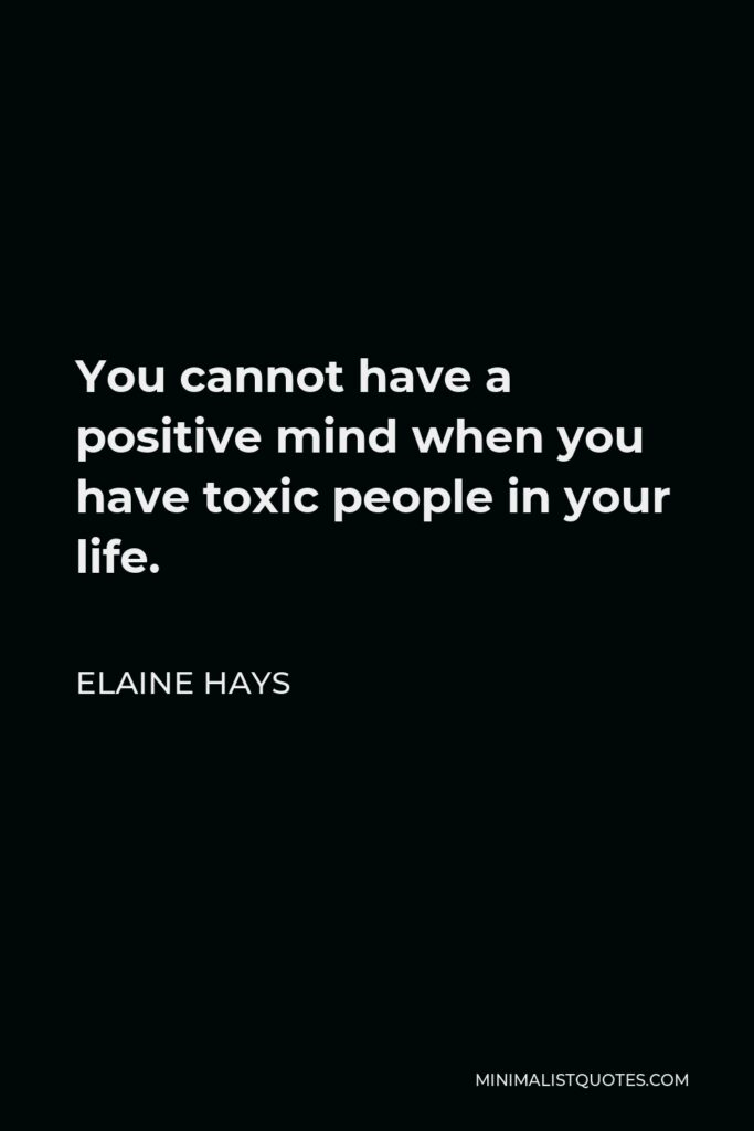 Elaine Hays Quote - You cannot have a positive mind when you have toxic people in your life.