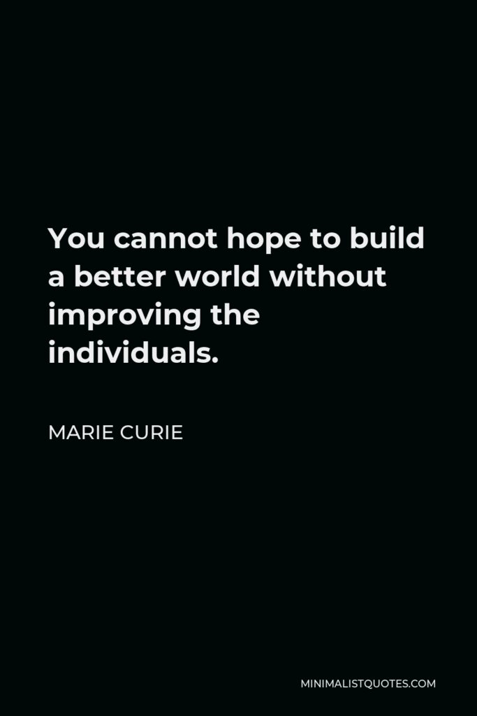 Marie Curie Quote - You cannot hope to build a better world without improving the individuals.