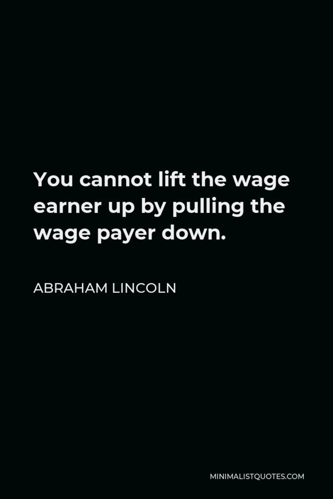 Abraham Lincoln Quote - You cannot lift the wage earner up by pulling the wage payer down.