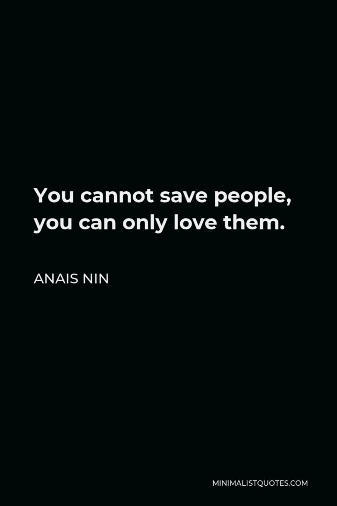 Anais Nin Quote - You cannot save people, you can only love them.