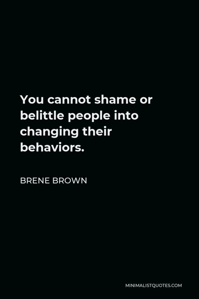 Brene Brown Quote - You cannot shame or belittle people into changing their behaviors.