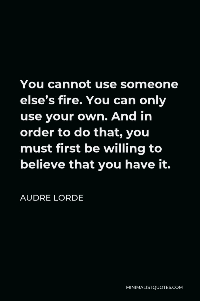 Audre Lorde Quote - You cannot use someone else's fire. You can only use your own. And in order to do that, you must first be willing to believe that you have it.