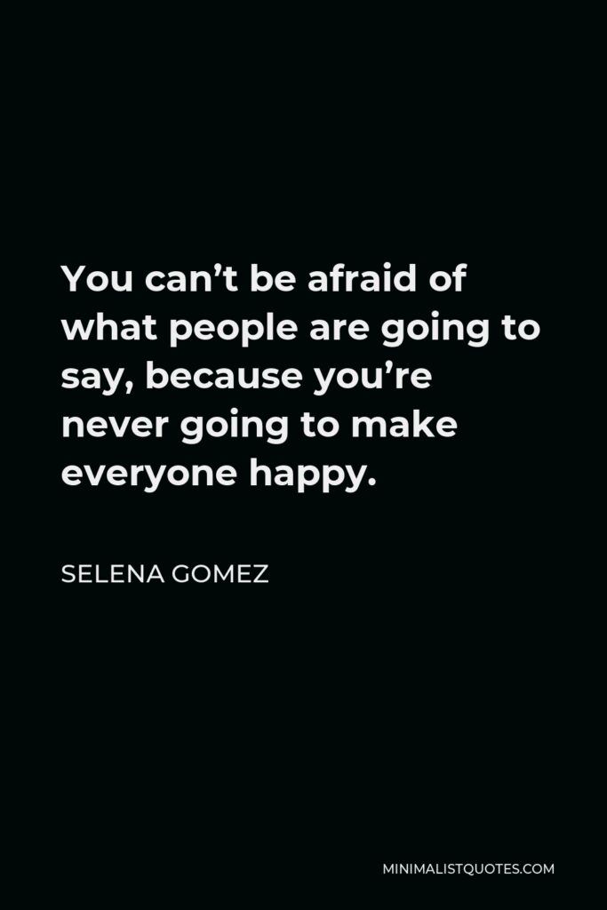 Selena Gomez Quote - You can't be afraid of what people are going to say, because you're never going to make everyone happy.