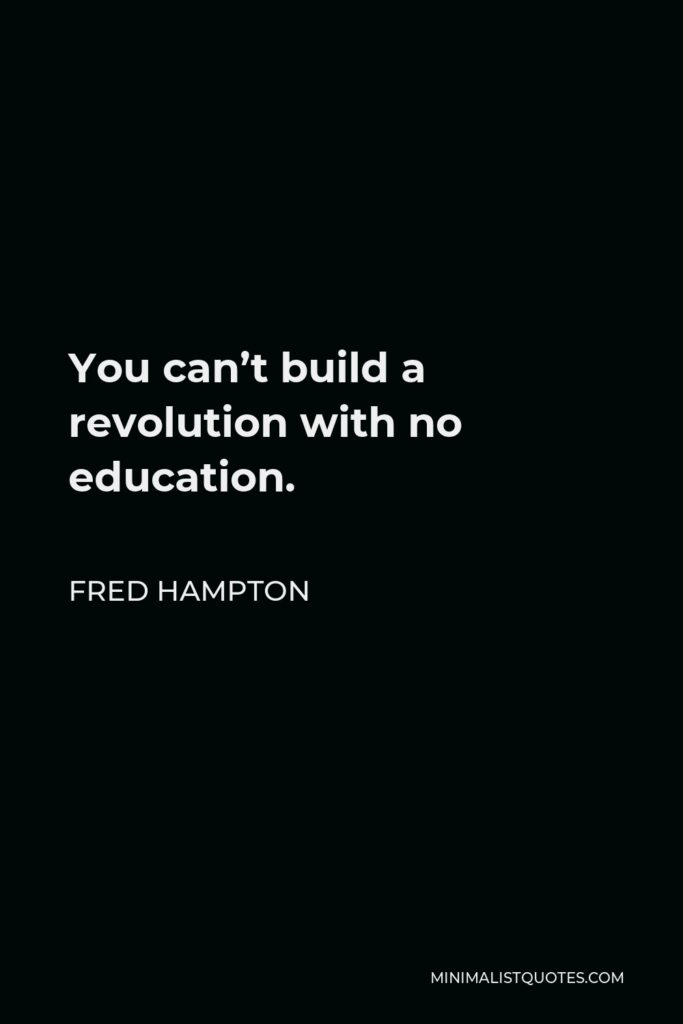 Fred Hampton Quote - You can't build a revolution with no education.