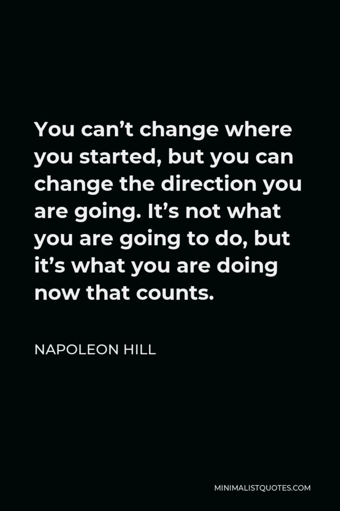 Napoleon Hill Quote - You can't change where you started, but you can change the direction you are going. It's not what you are going to do, but it's what you are doing now that counts.