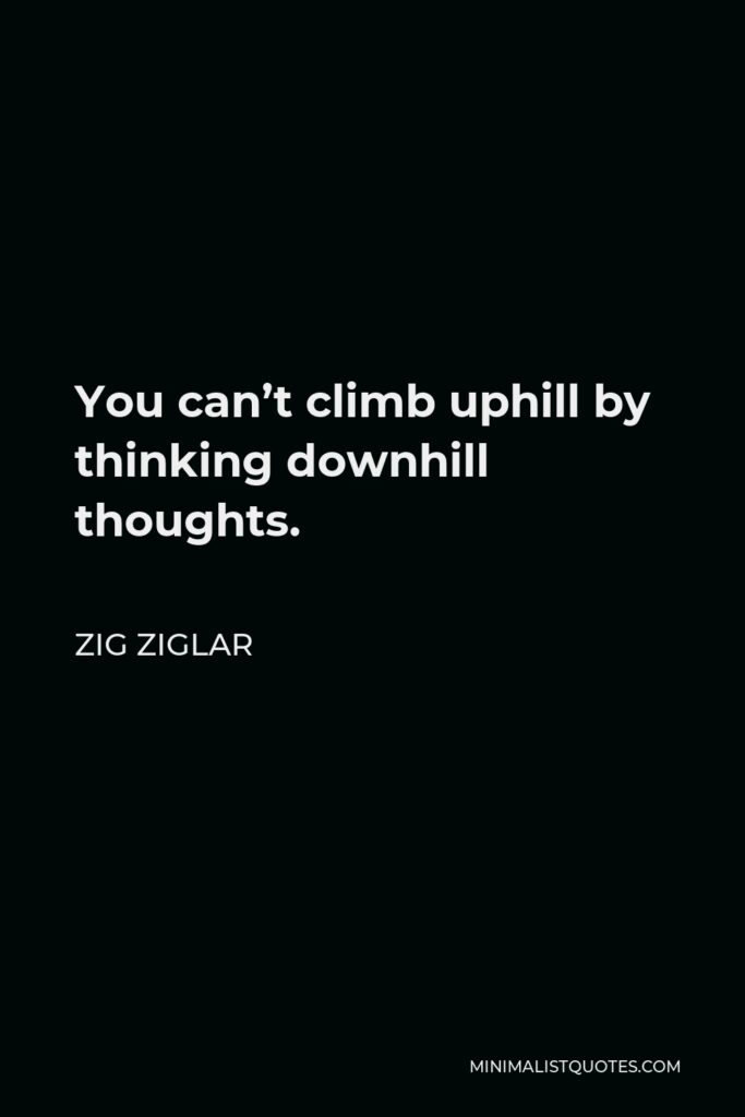 Zig Ziglar Quote - You can't climb uphill by thinking downhill thoughts.