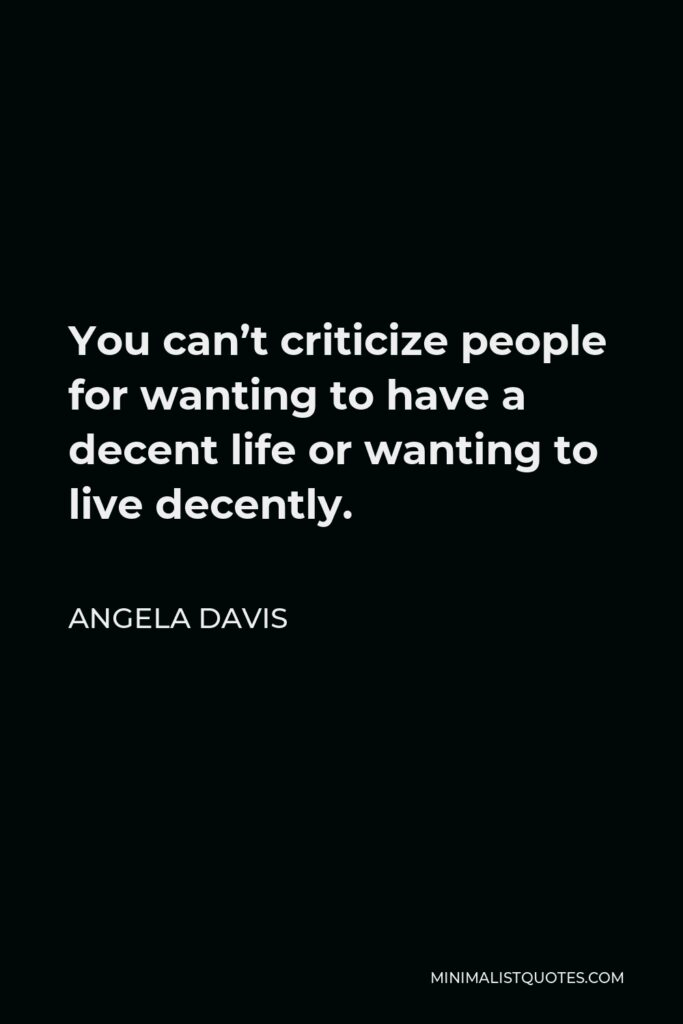 Angela Davis Quote - You can't criticize people for wanting to have a decent life or wanting to live decently.