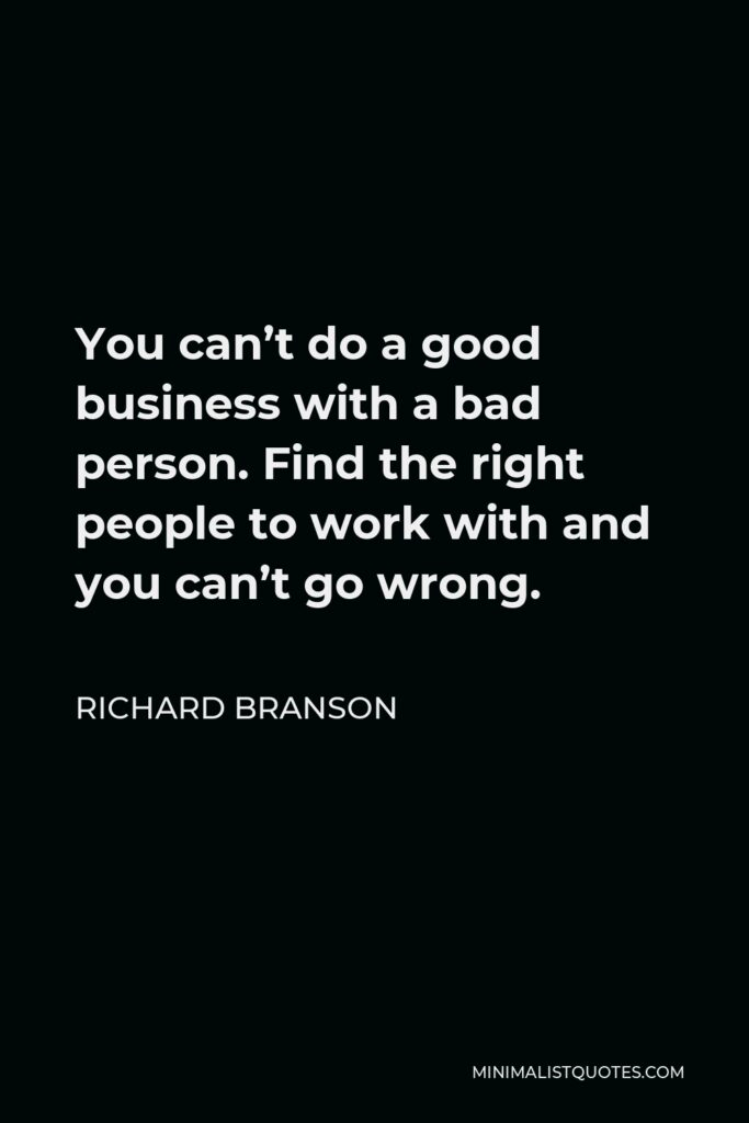 Richard Branson Quote - You can't do a good business with a bad person. Find the right people to work with and you can't go wrong.