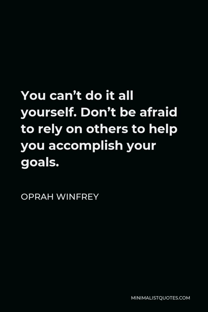 Oprah Winfrey Quote - You can't do it all yourself. Don't be afraid to rely on others to help you accomplish your goals.