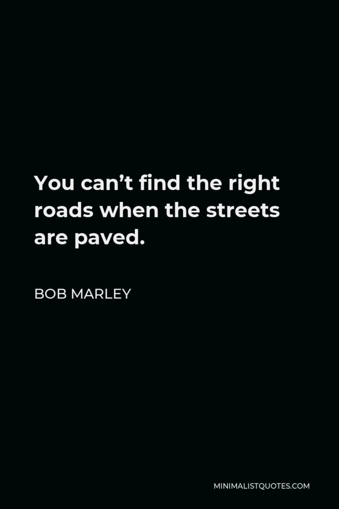Bob Marley Quote - You can't find the right roads when the streets are paved.
