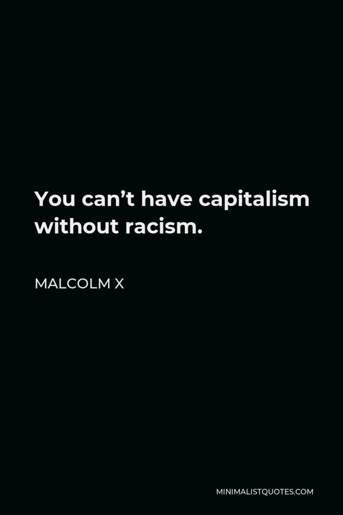 Malcolm X Quote - You can't have capitalism without racism.