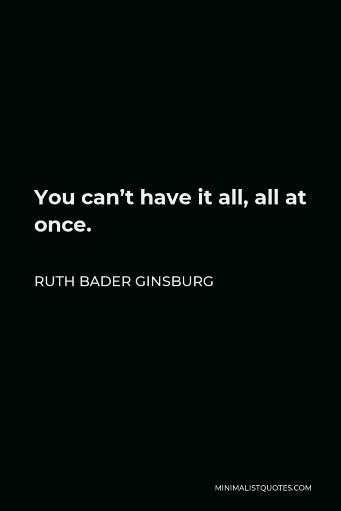 Ruth Bader Ginsburg Quote - You can't have it all, all at once.