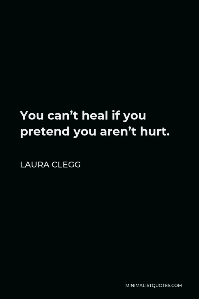 Laura Clegg Quote - You can't heal if you pretend you aren't hurt.
