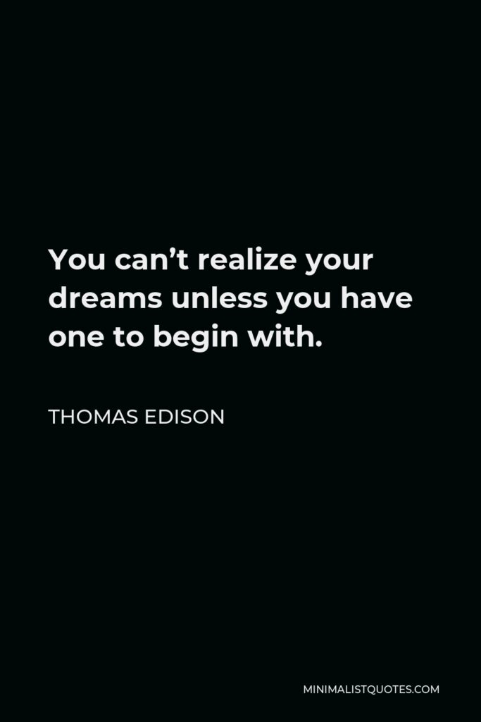 Thomas Edison Quote - You can't realize your dreams unless you have one to begin with.