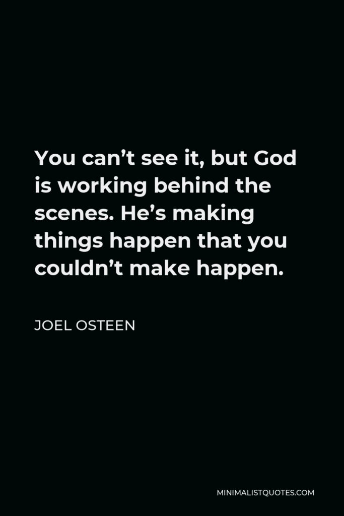 Joel Osteen Quote - You can't see it, but God is working behind the scenes. He's making things happen that you couldn't make happen.