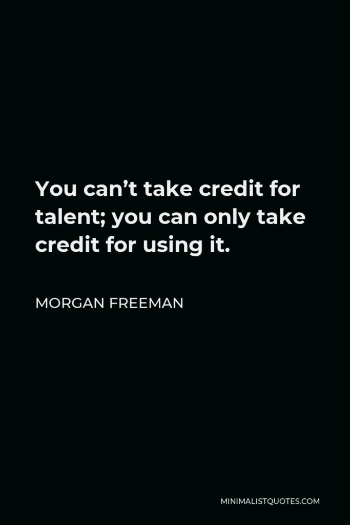 Morgan Freeman Quote - You can't take credit for talent; you can only take credit for using it.