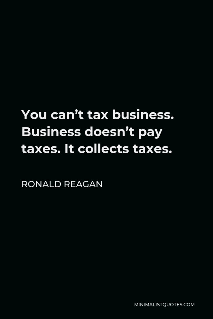 Ronald Reagan Quote - You can't tax business. Business doesn't pay taxes. It collects taxes.