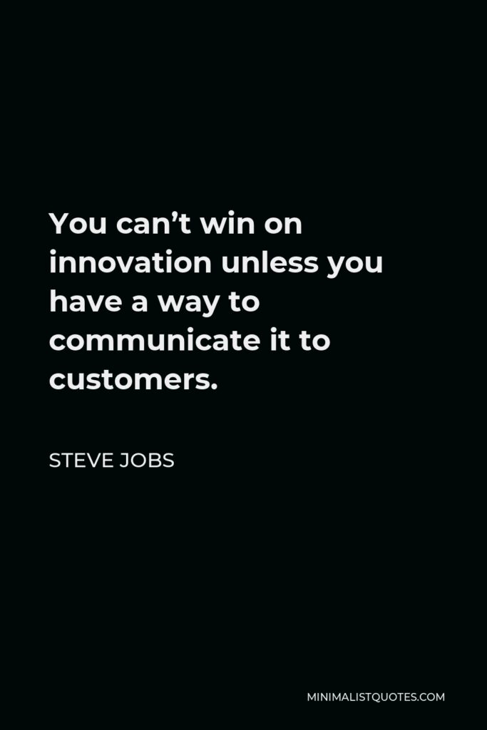 Steve Jobs Quote - You can't win on innovation unless you have a way to communicate it to customers.