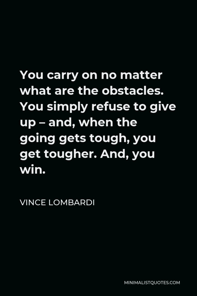 Vince Lombardi Quote - You carry on no matter what are the obstacles. You simply refuse to give up – and, when the going gets tough, you get tougher. And, you win.