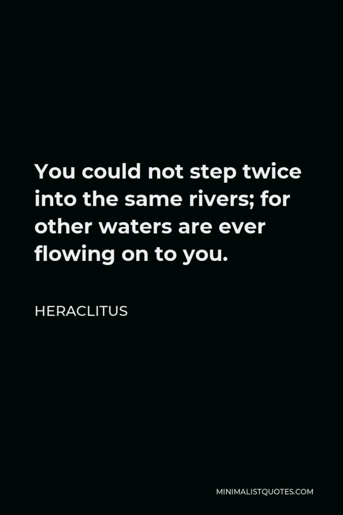 Heraclitus Quote - You could not step twice into the same rivers; for other waters are ever flowing on to you.
