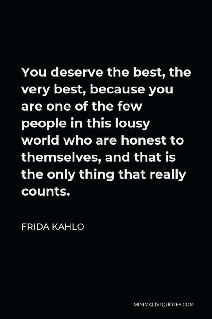 Frida Kahlo Quote - You deserve the best, the very best, because you are one of the few people in this lousy world who are honest to themselves, and that is the only thing that really counts.
